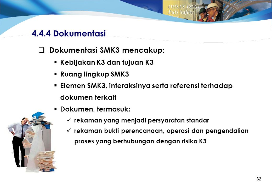 32 4.4.4 Dokumentasi  Dokumentasi SMK3 mencakup:  Kebijakan K3 dan tujuan K3  Ruang lingkup SMK3  Elemen SMK3, interaksinya serta referensi terhadap dokumen terkait  Dokumen, termasuk: rekaman yang menjadi persyaratan standar rekaman bukti perencanaan, operasi dan pengendalian proses yang berhubungan dengan risiko K3