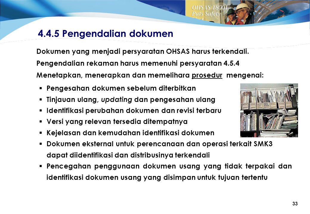 33 4.4.5 Pengendalian dokumen  Pengesahan dokumen sebelum diterbitkan  Tinjauan ulang, updating dan pengesahan ulang  Identifikasi perubahan dokumen dan revisi terbaru  Versi yang relevan tersedia ditempatnya  Kejelasan dan kemudahan identifikasi dokumen  Dokumen eksternal untuk perencanaan dan operasi terkait SMK3 dapat diidentifikasi dan distribusinya terkendali  Pencegahan penggunaan dokumen usang yang tidak terpakai dan identifikasi dokumen usang yang disimpan untuk tujuan tertentu Dokumen yang menjadi persyaratan OHSAS harus terkendali.