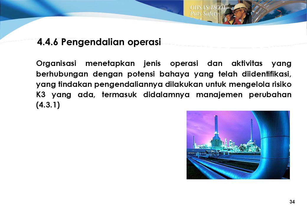 34 4.4.6 Pengendalian operasi Organisasi menetapkan jenis operasi dan aktivitas yang berhubungan dengan potensi bahaya yang telah diidentifikasi, yang tindakan pengendaliannya dilakukan untuk mengelola risiko K3 yang ada, termasuk didalamnya manajemen perubahan (4.3.1)
