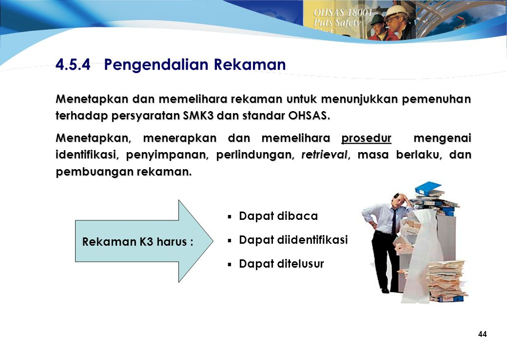 44 4.5.4 Pengendalian Rekaman Menetapkan dan memelihara rekaman untuk menunjukkan pemenuhan terhadap persyaratan SMK3 dan standar OHSAS.