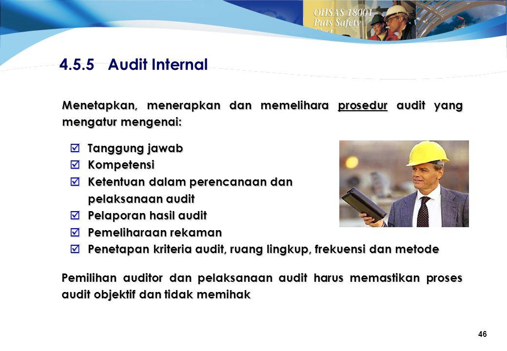 46 4.5.5 Audit Internal Menetapkan, menerapkan dan memelihara prosedur audit yang mengatur mengenai:  Tanggung jawab  Kompetensi  Ketentuan dalam perencanaan dan pelaksanaan audit  Pelaporan hasil audit  Pemeliharaan rekaman  Penetapan kriteria audit, ruang lingkup, frekuensi dan metode Pemilihan auditor dan pelaksanaan audit harus memastikan proses audit objektif dan tidak memihak