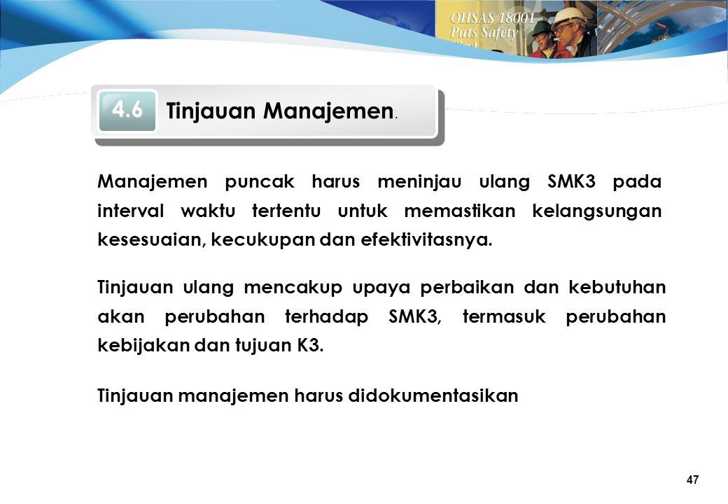 47 Tinjauan manajemen harus didokumentasikan Manajemen puncak harus meninjau ulang SMK3 pada interval waktu tertentu untuk memastikan kelangsungan kesesuaian, kecukupan dan efektivitasnya.