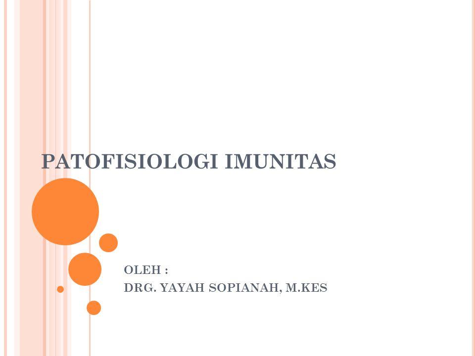 PATOFISIOLOGI IMUNITAS OLEH : DRG. YAYAH SOPIANAH, M.KES