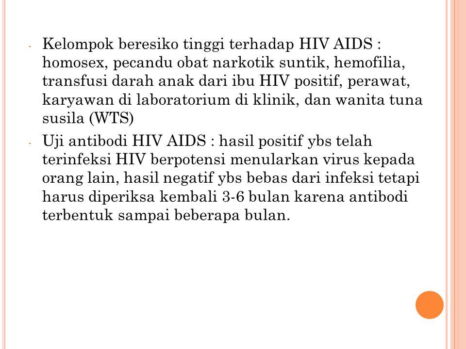 - Kelompok beresiko tinggi terhadap HIV AIDS : homosex, pecandu obat narkotik suntik, hemofilia, transfusi darah anak dari ibu HIV positif, perawat, karyawan di laboratorium di klinik, dan wanita tuna susila (WTS) - Uji antibodi HIV AIDS : hasil positif ybs telah terinfeksi HIV berpotensi menularkan virus kepada orang lain, hasil negatif ybs bebas dari infeksi tetapi harus diperiksa kembali 3-6 bulan karena antibodi terbentuk sampai beberapa bulan.