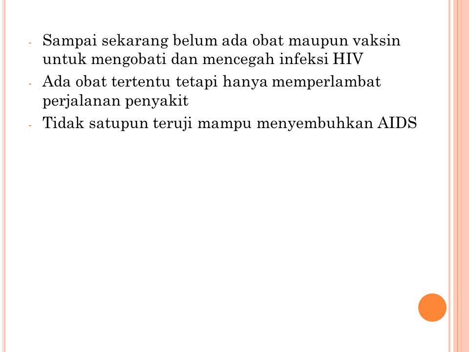 - Sampai sekarang belum ada obat maupun vaksin untuk mengobati dan mencegah infeksi HIV - Ada obat tertentu tetapi hanya memperlambat perjalanan penyakit - Tidak satupun teruji mampu menyembuhkan AIDS