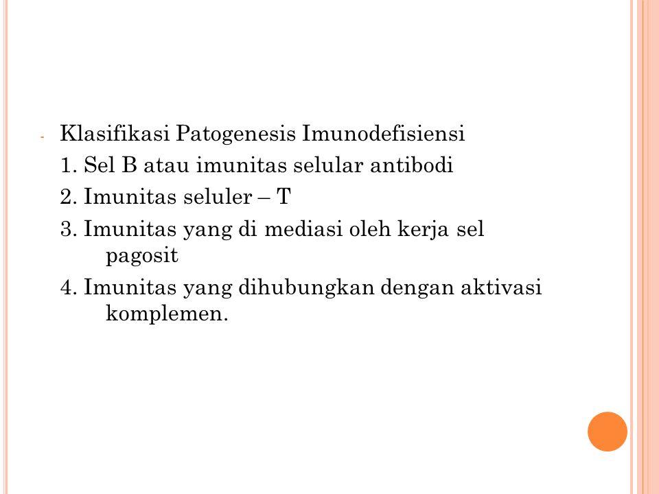 - Klasifikasi Patogenesis Imunodefisiensi 1.Sel B atau imunitas selular antibodi 2.