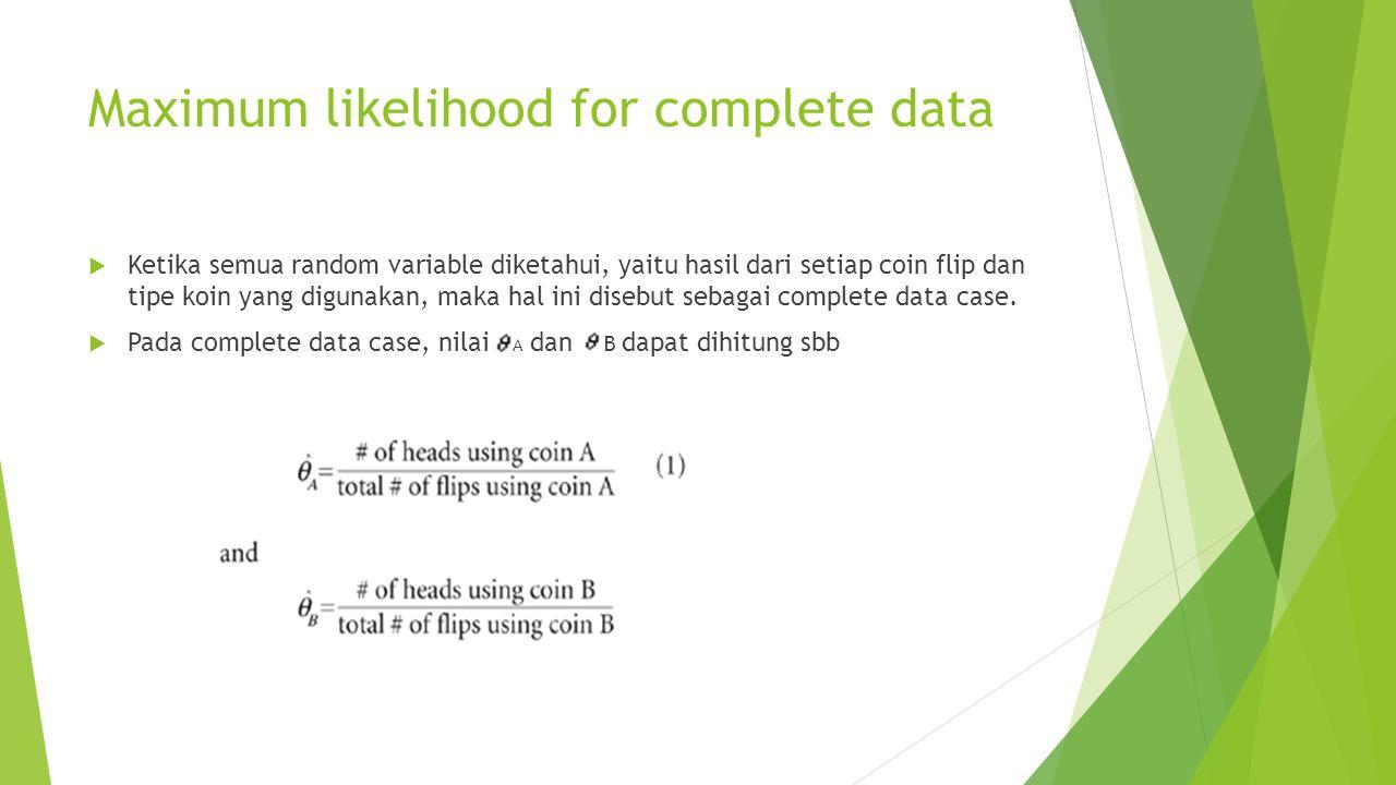 Maximum likelihood for complete data  Ketika semua random variable diketahui, yaitu hasil dari setiap coin flip dan tipe koin yang digunakan, maka hal ini disebut sebagai complete data case.