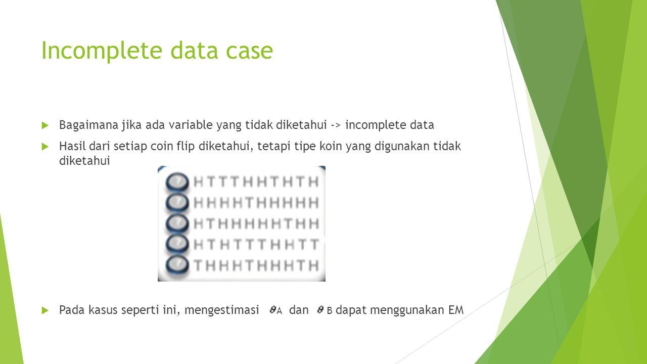 Incomplete data case  Bagaimana jika ada variable yang tidak diketahui -> incomplete data  Hasil dari setiap coin flip diketahui, tetapi tipe koin yang digunakan tidak diketahui  Pada kasus seperti ini, mengestimasi A dan B dapat menggunakan EM