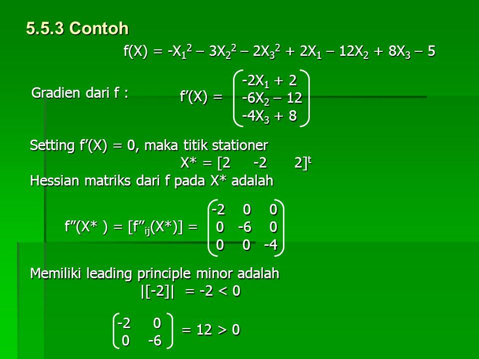 5.5.3 Contoh f(X) = -X 1 2 – 3X 2 2 – 2X 3 2 + 2X 1 – 12X 2 + 8X 3 – 5 -2X 1 + 2 -6X 2 – 12 -4X 3 + 8 f'(X) = Gradien dari f : Setting f'(X) = 0, maka