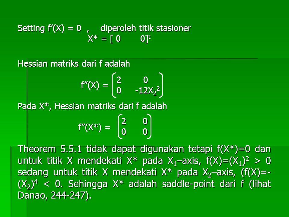 "Setting f'(X) = 0, diperoleh titik stasioner X* = [ 0 0] t X* = [ 0 0] t Hessian matriks dari f adalah f""(X) = f""(X) = Pada X*, Hessian matriks dari f"