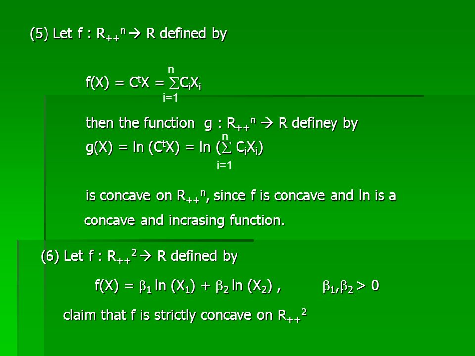 (5) Let f : R ++ n  R defined by f(X) = C t X =  C i X i then the function g : R ++ n  R definey by g(X) = ln (C t X) = ln (  C i X i ) is concave