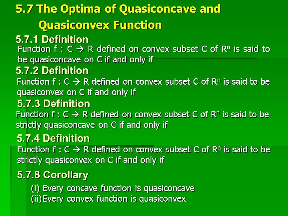 5.7.1 Definition Function f : C  R defined on convex subset C of R n is said to be quasiconcave on C if and only if 5.7 The Optima of Quasiconcave an