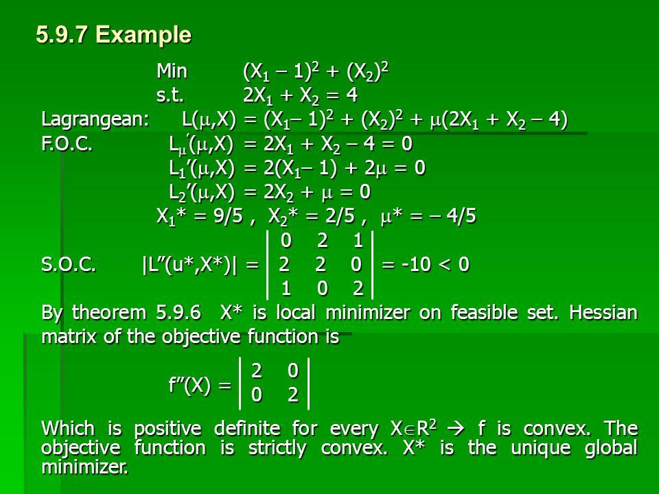 5.9.7 Example Min (X 1 – 1) 2 + (X 2 ) 2 s.t. 2X 1 + X 2 = 4 Lagrangean: L( ,X) = (X 1 – 1) 2 + (X 2 ) 2 +  (2X 1 + X 2 – 4) F.O.C. L  ' ( ,X) = 2