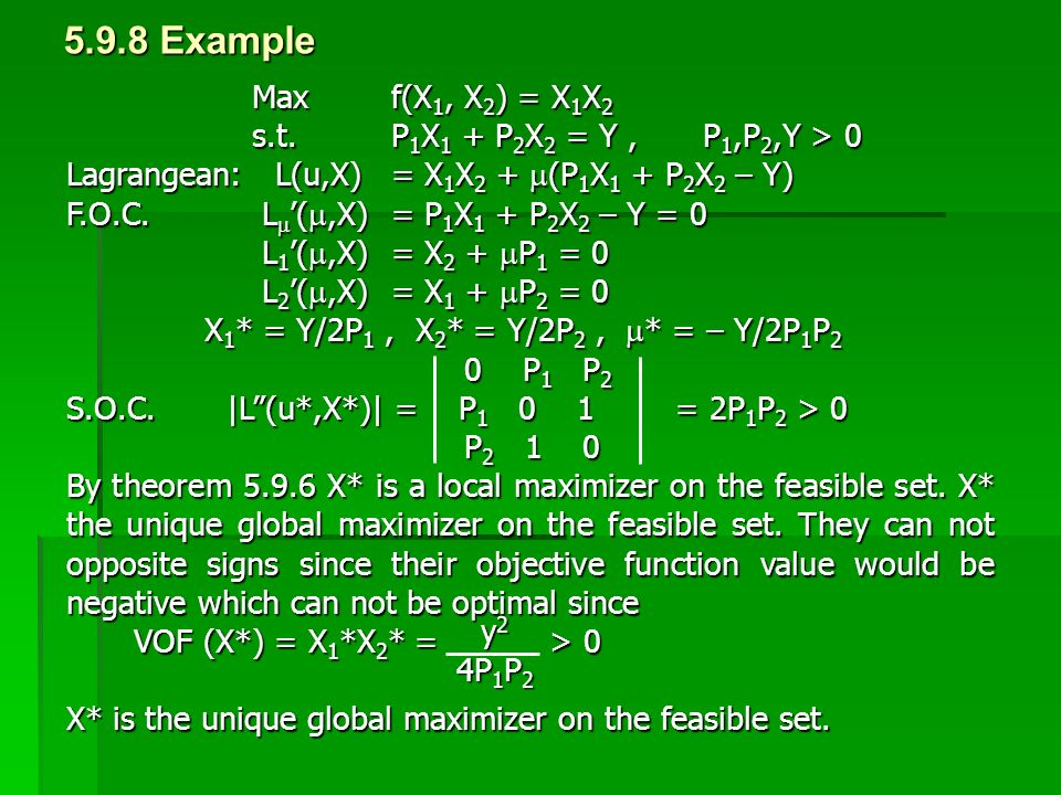 5.9.8 Example Maxf(X 1, X 2 ) = X 1 X 2 s.t. P 1 X 1 + P 2 X 2 = Y,P 1,P 2,Y > 0 Lagrangean: L(u,X) = X 1 X 2 +  (P 1 X 1 + P 2 X 2 – Y) F.O.C. L  '
