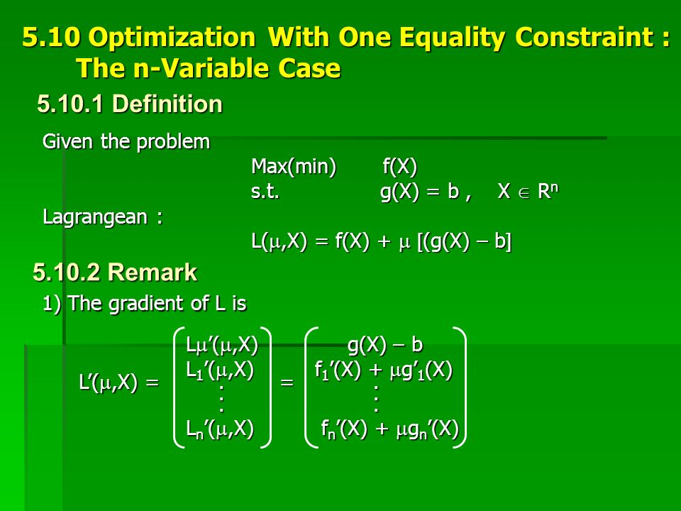 5.10 Optimization With One Equality Constraint : The n-Variable Case The n-Variable Case Given the problem Max(min) f(X) s.t. g(X) = b, X  R n Lagran