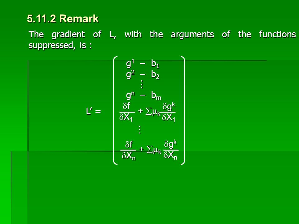 5.11.2 Remark The gradient of L, with the arguments of the functions suppressed, is : L' = g 1 – b 1 g 2 – b 2... g n – b m ffX1X1ffX1X1 + 