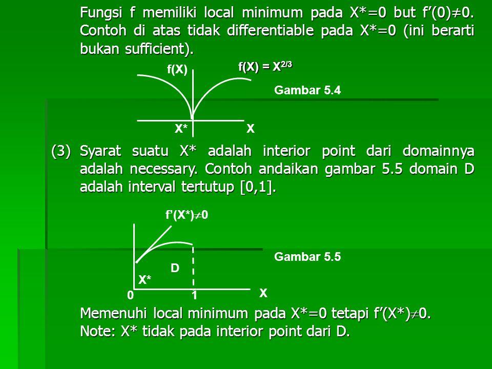 Fungsi f memiliki local minimum pada X*=0 but f'(0)≠0. Contoh di atas tidak differentiable pada X*=0 (ini berarti bukan sufficient). (3)Syarat suatu X
