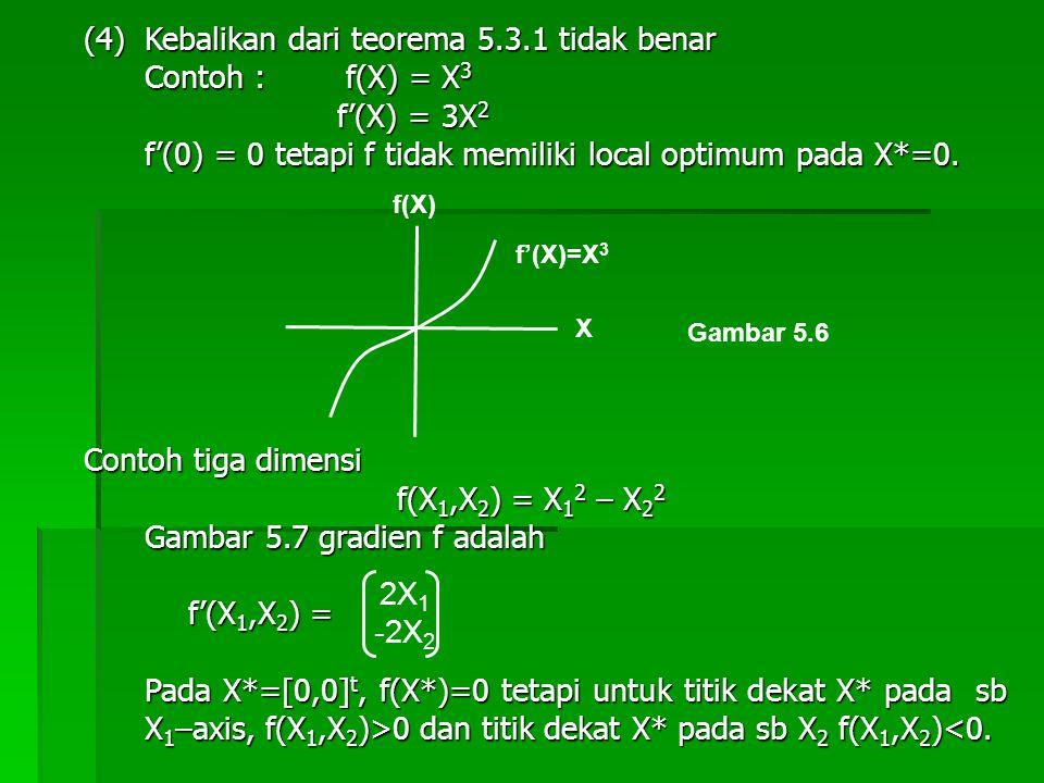 (4)Kebalikan dari teorema 5.3.1 tidak benar Contoh : f(X) = X 3 f'(X) = 3X 2 f'(X) = 3X 2 f'(0) = 0 tetapi f tidak memiliki local optimum pada X*=0. C