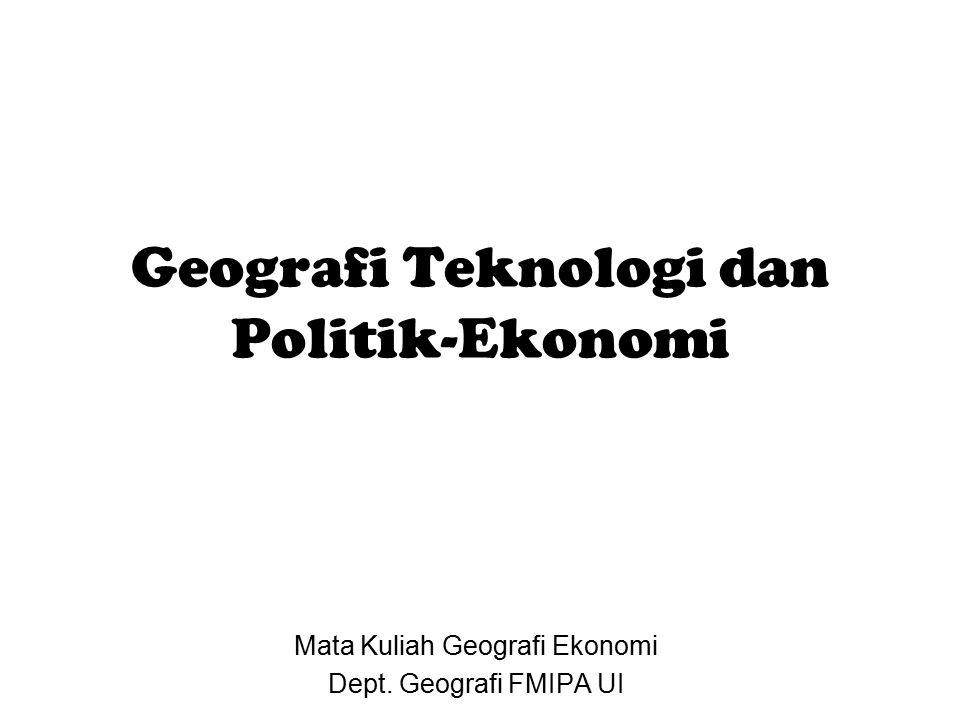 Geografi Teknologi dan Politik-Ekonomi Mata Kuliah Geografi Ekonomi Dept. Geografi FMIPA UI