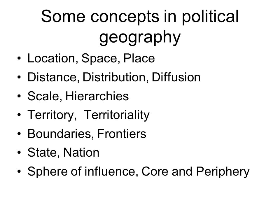Some concepts in political geography Location, Space, Place Distance, Distribution, Diffusion Scale, Hierarchies Territory, Territoriality Boundaries,