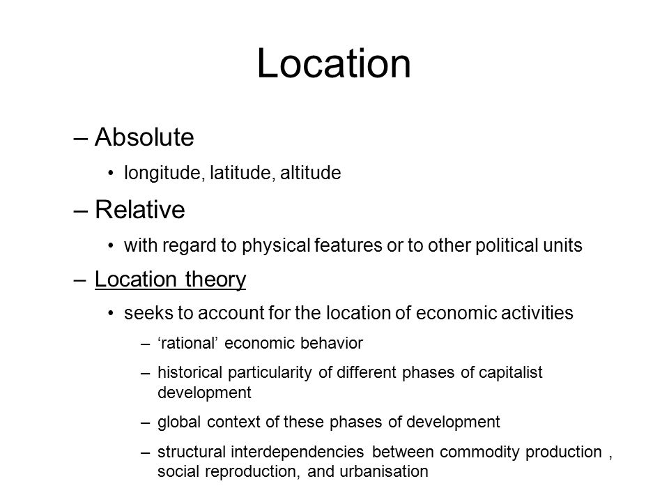 Location –Absolute longitude, latitude, altitude –Relative with regard to physical features or to other political units –Location theory seeks to acco