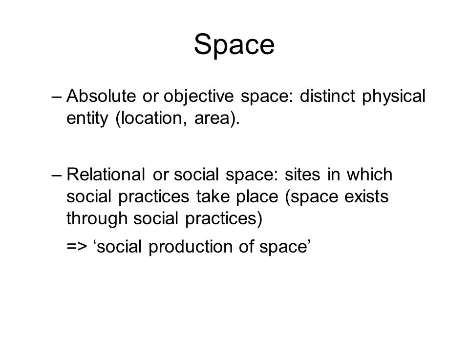 Space –Absolute or objective space: distinct physical entity (location, area). –Relational or social space: sites in which social practices take place