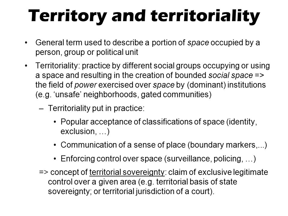 Territory and territoriality General term used to describe a portion of space occupied by a person, group or political unit Territoriality: practice b