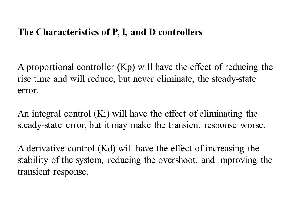 The Characteristics of P, I, and D controllers A proportional controller (Kp) will have the effect of reducing the rise time and will reduce, but never eliminate, the steady-state error.
