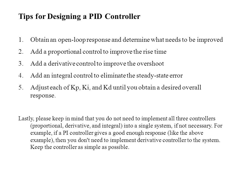 Tips for Designing a PID Controller 1.Obtain an open-loop response and determine what needs to be improved 2.Add a proportional control to improve the rise time 3.Add a derivative control to improve the overshoot 4.Add an integral control to eliminate the steady-state error 5.Adjust each of Kp, Ki, and Kd until you obtain a desired overall response.