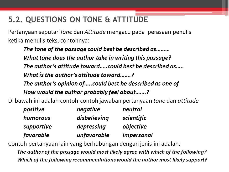 5.2. QUESTIONS ON TONE & ATTITUDE Pertanyaan seputar Tone dan Attitude mengacu pada perasaan penulis ketika menulis teks, contohnya: The tone of the p