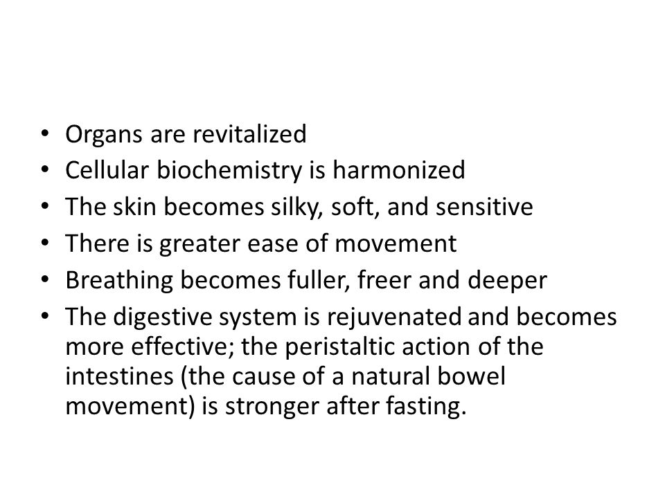 Organs are revitalized Cellular biochemistry is harmonized The skin becomes silky, soft, and sensitive There is greater ease of movement Breathing becomes fuller, freer and deeper The digestive system is rejuvenated and becomes more effective; the peristaltic action of the intestines (the cause of a natural bowel movement) is stronger after fasting.