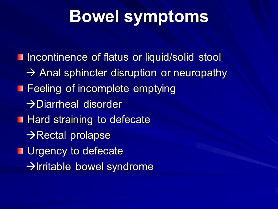Bowel symptoms Incontinence of flatus or liquid/solid stool  Anal sphincter disruption or neuropathy  Anal sphincter disruption or neuropathy Feelin