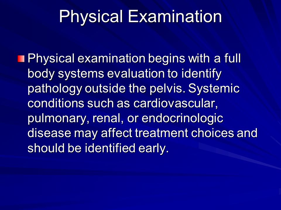 Physical Examination Physical examination begins with a full body systems evaluation to identify pathology outside the pelvis. Systemic conditions suc