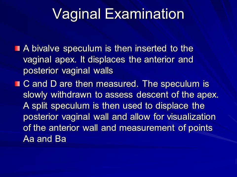 Vaginal Examination A bivalve speculum is then inserted to the vaginal apex. It displaces the anterior and posterior vaginal walls C and D are then me