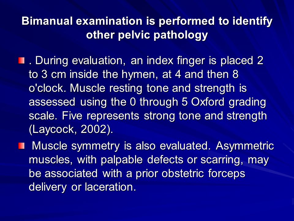 Bimanual examination is performed to identify other pelvic pathology. During evaluation, an index finger is placed 2 to 3 cm inside the hymen, at 4 an