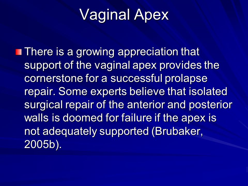 Vaginal Apex There is a growing appreciation that support of the vaginal apex provides the cornerstone for a successful prolapse repair. Some experts