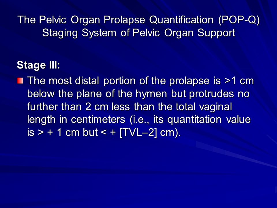 The Pelvic Organ Prolapse Quantification (POP-Q) Staging System of Pelvic Organ Support Stage III: The most distal portion of the prolapse is >1 cm below the plane of the hymen but protrudes no further than 2 cm less than the total vaginal length in centimeters (i.e., its quantitation value is > + 1 cm but 1 cm below the plane of the hymen but protrudes no further than 2 cm less than the total vaginal length in centimeters (i.e., its quantitation value is > + 1 cm but < + [TVL–2] cm).