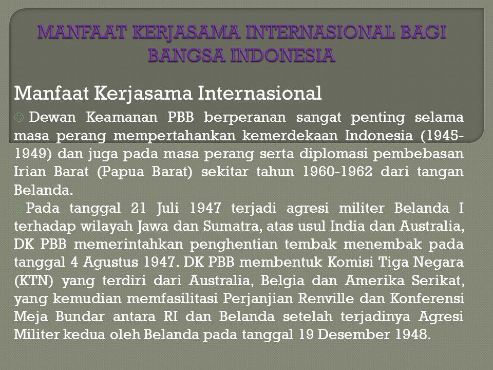 Manfaat Kerjasama Internasional Dewan Keamanan PBB berperanan sangat penting selama masa perang mempertahankan kemerdekaan Indonesia (1945- 1949) dan juga pada masa perang serta diplomasi pembebasan Irian Barat (Papua Barat) sekitar tahun 1960-1962 dari tangan Belanda.