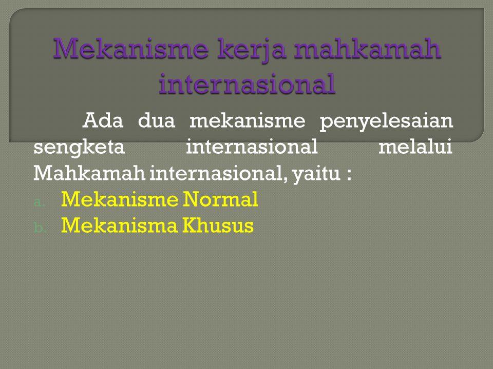Ada dua mekanisme penyelesaian sengketa internasional melalui Mahkamah internasional, yaitu : a. Mekanisme Normal b. Mekanisma Khusus