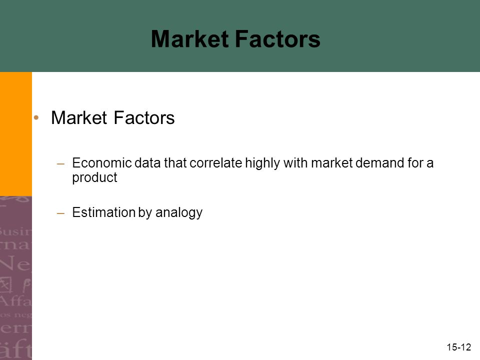 15-12 Market Factors –Economic data that correlate highly with market demand for a product –Estimation by analogy