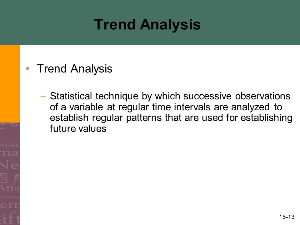 15-13 Trend Analysis –Statistical technique by which successive observations of a variable at regular time intervals are analyzed to establish regular patterns that are used for establishing future values