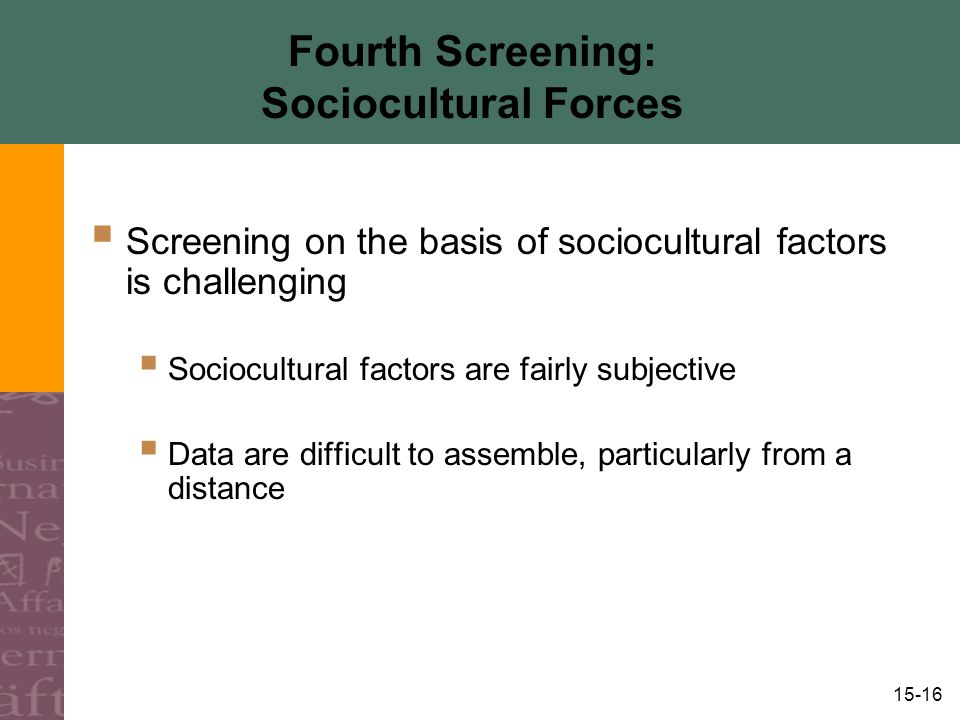 15-16 Fourth Screening: Sociocultural Forces  Screening on the basis of sociocultural factors is challenging  Sociocultural factors are fairly subjective  Data are difficult to assemble, particularly from a distance