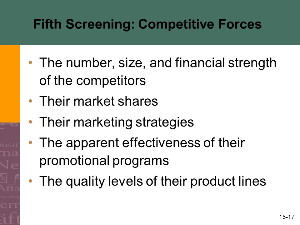 15-17 Fifth Screening: Competitive Forces The number, size, and financial strength of the competitors Their market shares Their marketing strategies The apparent effectiveness of their promotional programs The quality levels of their product lines