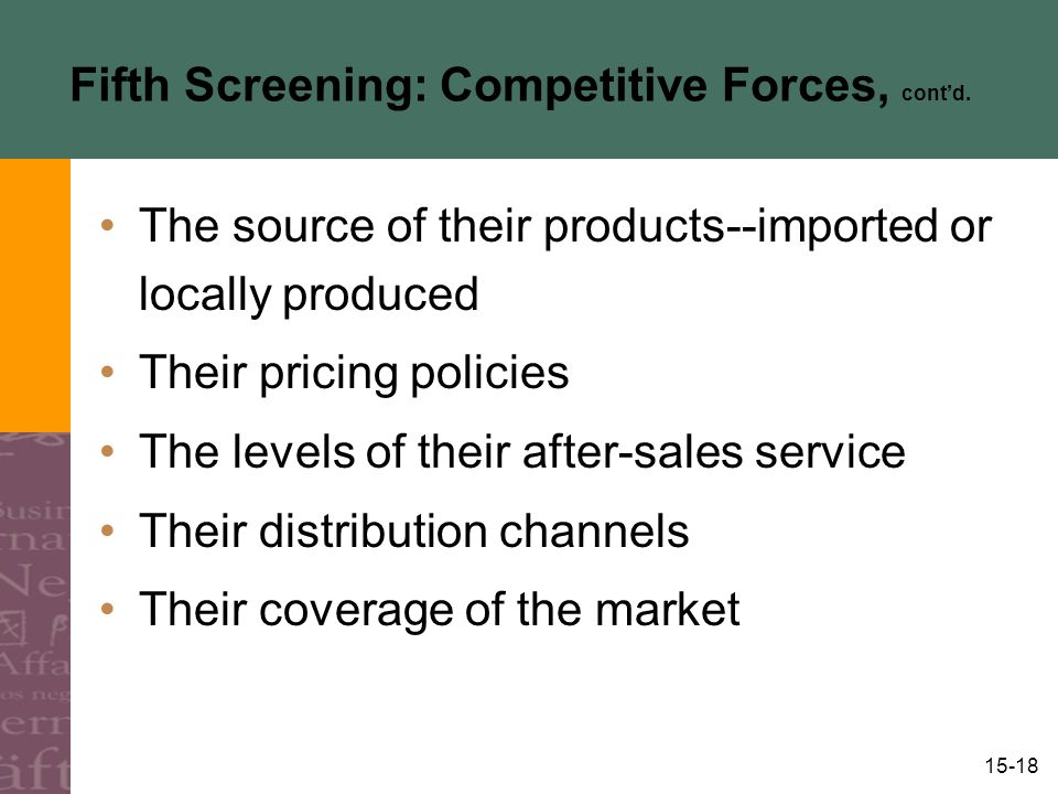 15-18 Fifth Screening: Competitive Forces, cont'd. The source of their products--imported or locally produced Their pricing policies The levels of the