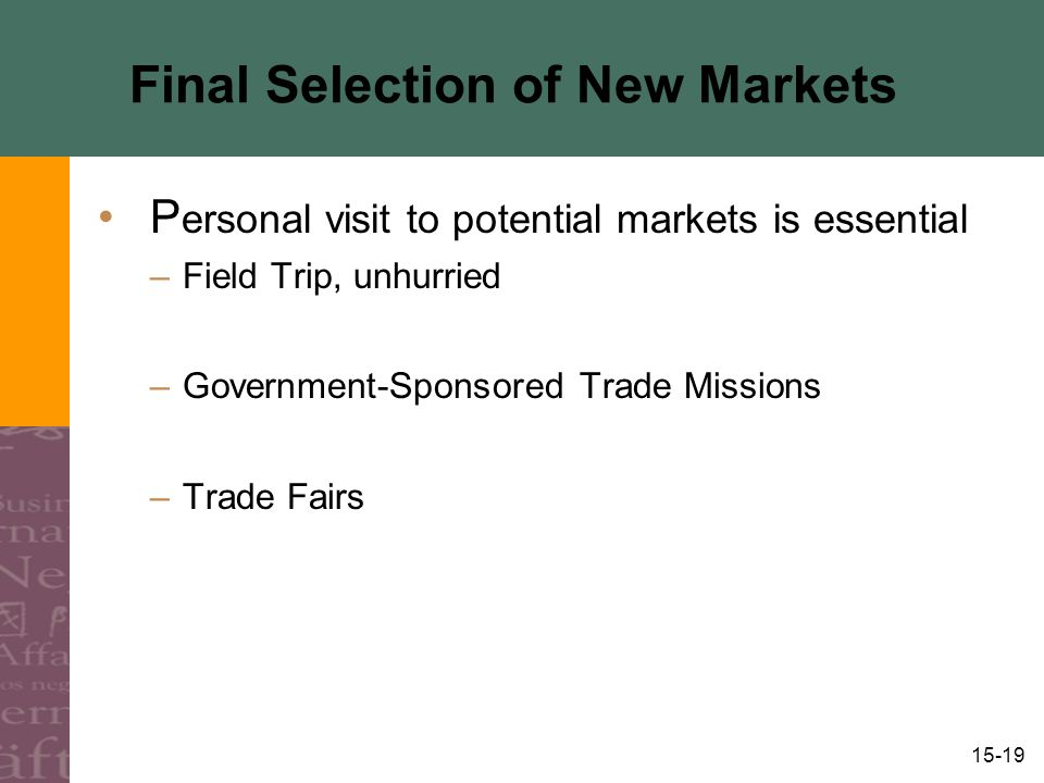 15-19 Final Selection of New Markets P ersonal visit to potential markets is essential –Field Trip, unhurried –Government-Sponsored Trade Missions –Trade Fairs