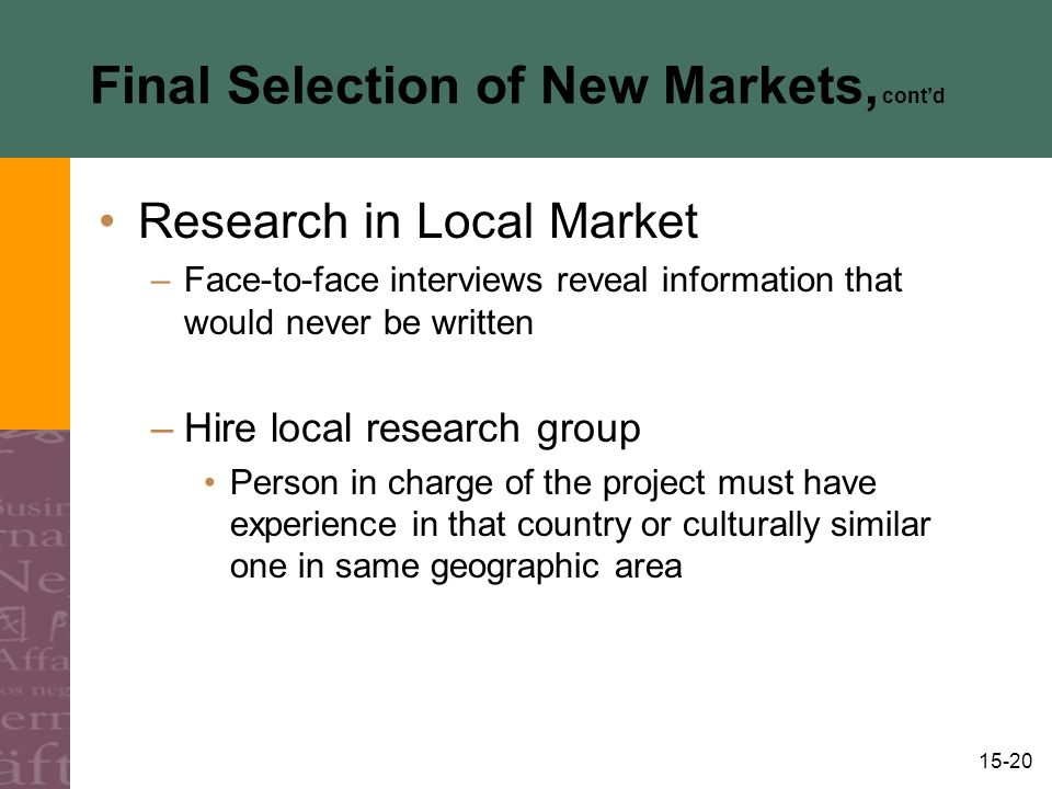 15-20 Final Selection of New Markets, cont'd Research in Local Market –Face-to-face interviews reveal information that would never be written –Hire local research group Person in charge of the project must have experience in that country or culturally similar one in same geographic area