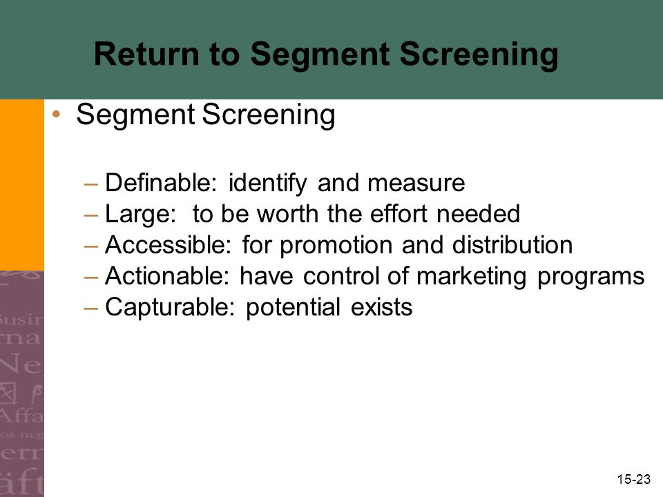 15-23 Return to Segment Screening Segment Screening –Definable: identify and measure –Large: to be worth the effort needed –Accessible: for promotion