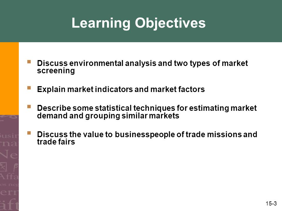 15-3 Learning Objectives  Discuss environmental analysis and two types of market screening  Explain market indicators and market factors  Describe some statistical techniques for estimating market demand and grouping similar markets  Discuss the value to businesspeople of trade missions and trade fairs