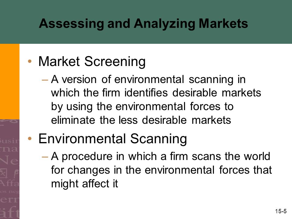 15-5 Assessing and Analyzing Markets Market Screening –A version of environmental scanning in which the firm identifies desirable markets by using the environmental forces to eliminate the less desirable markets Environmental Scanning –A procedure in which a firm scans the world for changes in the environmental forces that might affect it