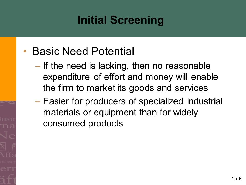 15-8 Initial Screening Basic Need Potential –If the need is lacking, then no reasonable expenditure of effort and money will enable the firm to market